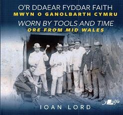 O'r Ddaear Fyddar Faith Mwyn o Ganolbarth Cymru / Worn by Tools and Time Ore from Mid Wales